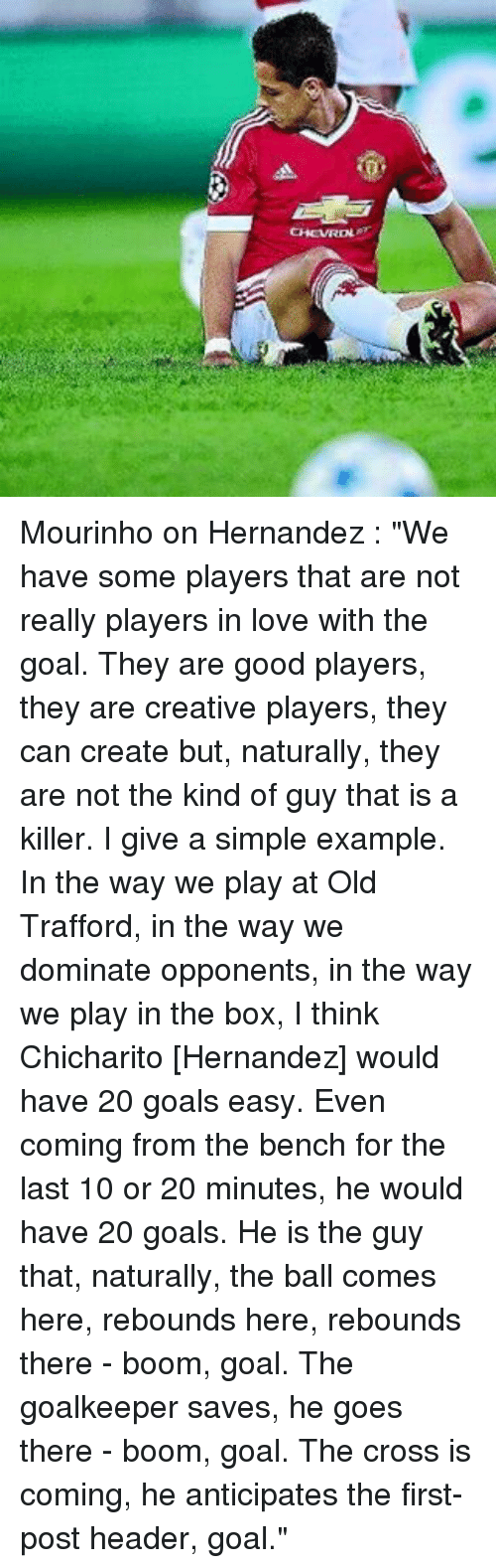"""headers: CHCVROL e Mourinho on Hernandez : """"We have some players that are not really players in love with the goal. They are good players, they are creative players, they can create but, naturally, they are not the kind of guy that is a killer. I give a simple example. In the way we play at Old Trafford, in the way we dominate opponents, in the way we play in the box, I think Chicharito [Hernandez] would have 20 goals easy. Even coming from the bench for the last 10 or 20 minutes, he would have 20 goals. He is the guy that, naturally, the ball comes here, rebounds here, rebounds there - boom, goal. The goalkeeper saves, he goes there - boom, goal. The cross is coming, he anticipates the first-post header, goal."""""""