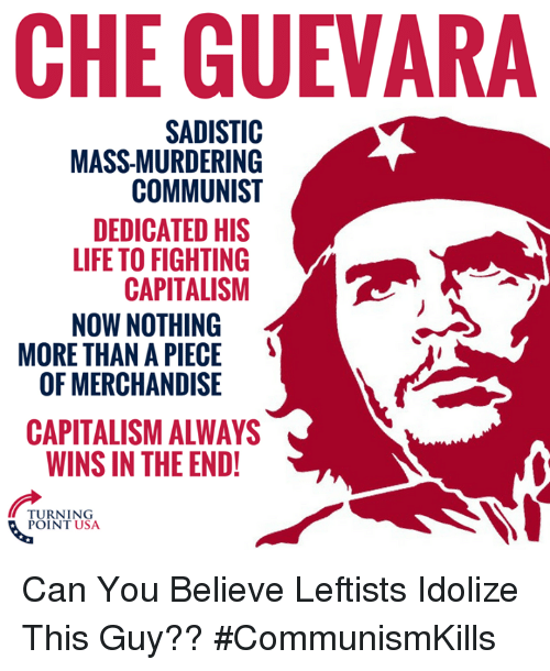 Life, Memes, and Capitalism: CHE GUEVARA  SADISTIC  MASS-MURDERING  COMMUNIST  DEDICATED HIS  LIFE TO FIGHTING  CAPITALISM  NOW NOTHING  MORE THAN A PIECE  OF MERCHANDISE  5  CAPITALISM ALWAYS  WINS IN THE END!  TURNING  POINT USA Can You Believe Leftists Idolize This Guy?? #CommunismKills