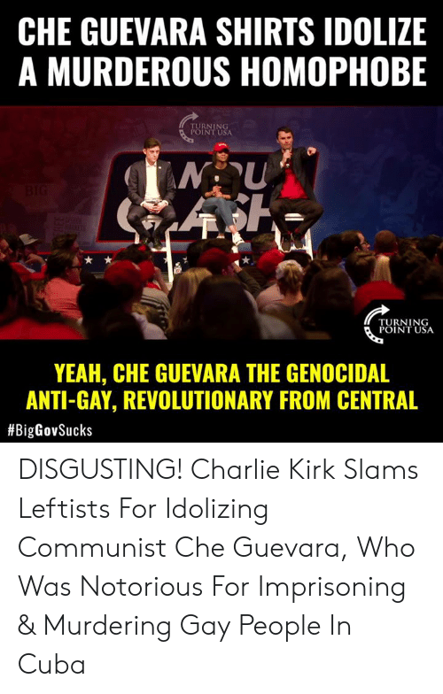 Slams: CHE GUEVARA SHIRTS IDOLIZE  A MURDEROUS HOMOPHOBE  RNING  INT USA  TURNING  POINT USA  YEAH, CHE GUEVARA THE GENOCIDAL  ANTI-GAY, REVOLUTIONARY FROM CENTRAL  DISGUSTING! Charlie Kirk Slams Leftists For Idolizing Communist Che Guevara, Who Was Notorious For Imprisoning & Murdering Gay People In Cuba
