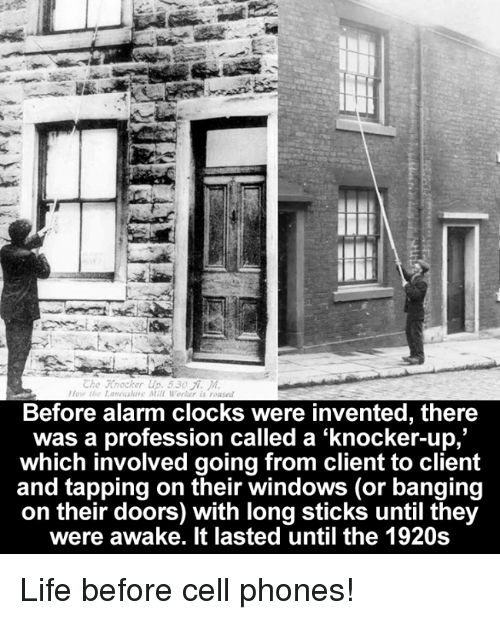 Before Cell Phones: Che Knocker up. 530 M.  the Lannishure Mill Worker is roased  Before alarm clocks were invented, there  was a profession called a knocker-up,  which involved going from client to client  and tapping on their windows (or banging  on their doors) with long sticks until they  were awake. It lasted until the 1920s Life before cell phones!