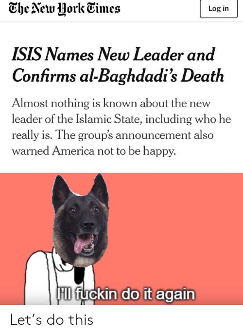 ISIS: Che New Uork Times  Log in  ISIS Names New Leader and  Confirms al-Baghdadi's Death  Almost nothing is known about th  leader of the Islamic State, including who he  new  really is. The group's announcement also  warned America not to be happy.  F fuckin do it again Let's do this