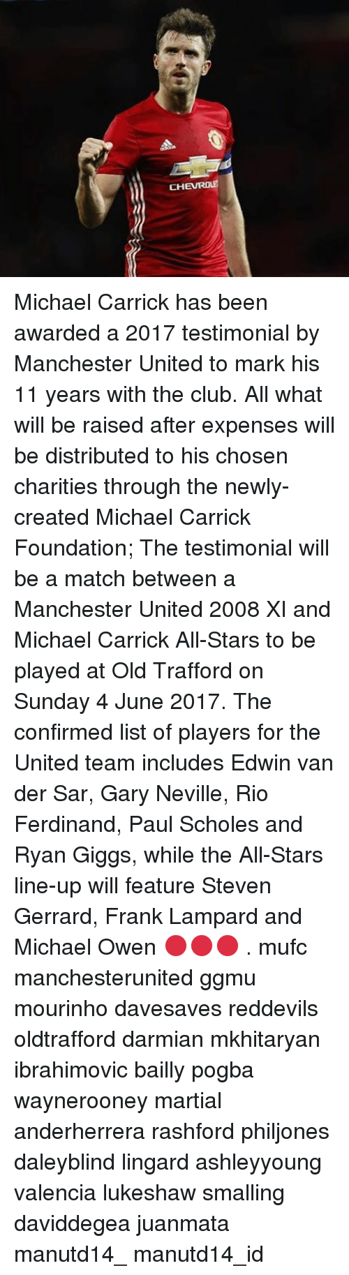 sars: CHE ROLE Michael Carrick has been awarded a 2017 testimonial by Manchester United to mark his 11 years with the club. All what will be raised after expenses will be distributed to his chosen charities through the newly-created Michael Carrick Foundation; The testimonial will be a match between a Manchester United 2008 XI and Michael Carrick All-Stars to be played at Old Trafford on Sunday 4 June 2017. The confirmed list of players for the United team includes Edwin van der Sar, Gary Neville, Rio Ferdinand, Paul Scholes and Ryan Giggs, while the All-Stars line-up will feature Steven Gerrard, Frank Lampard and Michael Owen 🔴🔴🔴 . mufc manchesterunited ggmu mourinho davesaves reddevils oldtrafford darmian mkhitaryan ibrahimovic bailly pogba waynerooney martial anderherrera rashford philjones daleyblind lingard ashleyyoung valencia lukeshaw smalling daviddegea juanmata manutd14_ manutd14_id
