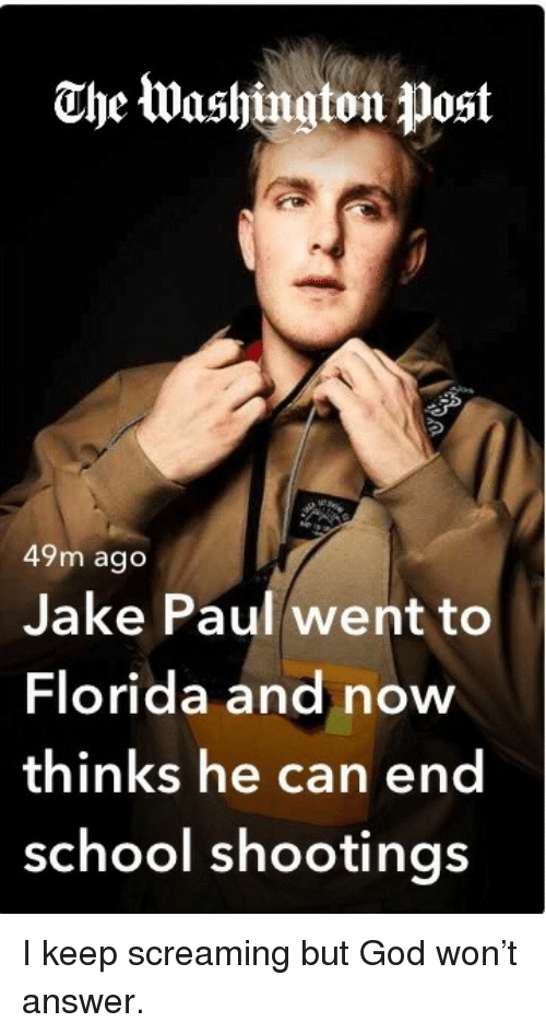 God, School, and Florida: Che Washington Wost  49m ago  Jake Paul went to  Florida and now  thinks he can end  school shootings <p>I keep screaming but God won't answer.</p>