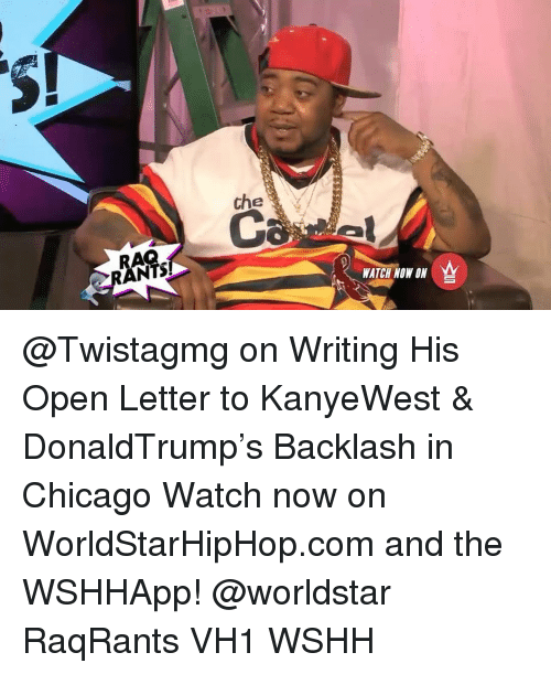 Chicago, Memes, and Worldstar: che  WATCH NOW ON  W @Twistagmg on Writing His Open Letter to KanyeWest & DonaldTrump's Backlash in Chicago Watch now on WorldStarHipHop.com and the WSHHApp! @worldstar RaqRants VH1 WSHH