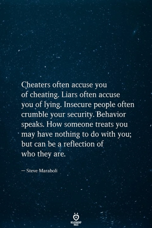 cheaters: Cheaters often accuse you  of cheating. Liars often accuse  you of lying. Insecure people often  crumble your security. Behavior  speaks. How someone treats you  may have nothing to do with you;  but can be a reflection of  who they are.  Steve Maraboli  RELATIONSHIP  ES