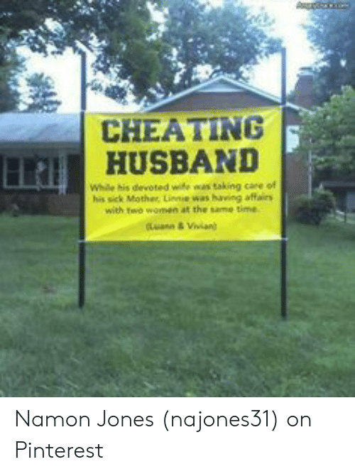 Cheating Spouse Meme: CHEATING  HUSBAND  Whe his devoted wife was taking care of  his sick Mother, Linnie was having affairs  with two women at the same time  Luann&Vivian) Namon Jones (najones31) on Pinterest
