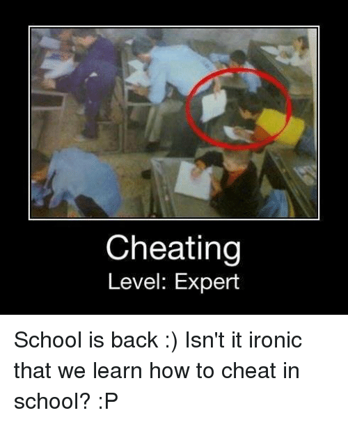 Cheating, Ironic, and School: Cheating  Level: Expert School is back :)   Isn't it ironic that we learn how to cheat in school? :P