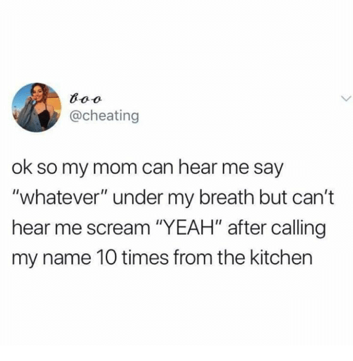 "Cheating, Relationships, and Scream: @cheating  ok so my mom can hear me say  ""whatever"" under my breath but can't  hear me scream ""YEAH"" after calling  my name 10 times from the kitchen"