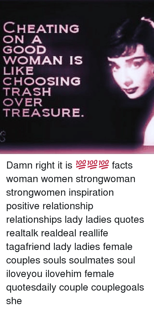 Cheating, Facts, and Memes: CHEATING  ON A  GOOD  WOMAN IS  LIKE  CHOOSING  TRASH  OVER  TREASURE Damn right it is 💯💯💯 facts woman women strongwoman strongwomen inspiration positive relationship relationships lady ladies quotes realtalk realdeal reallife tagafriend lady ladies female couples souls soulmates soul iloveyou ilovehim female quotesdaily couple couplegoals she