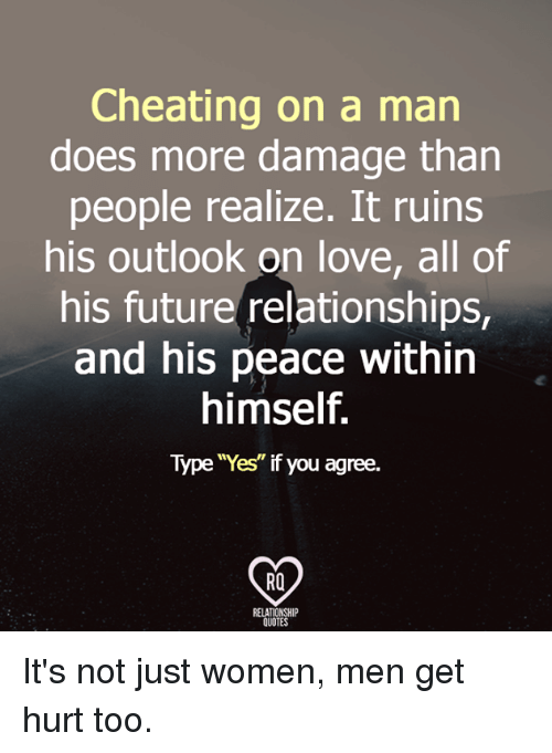"Cheating, Future, and Love: Cheating on a man  does more damage than  people realize. It ruins  his outlook on love, all of  his future relationships,  and his peace within  himself.  Type ""Yes"" if you agree.  RO  RELATIONSHI  QUOTES It's not just women, men get hurt too."