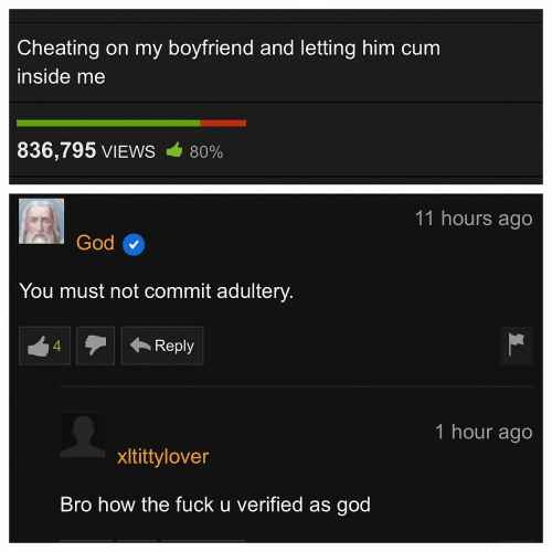 Must Not: Cheating on my boyfriend and letting him cum  inside me  836,795 VIEWS  80%  11 hours ago  God  You must not commit adultery.  Reply  4  1 hour ago  xltittylover  Bro how the fuck u verified as god