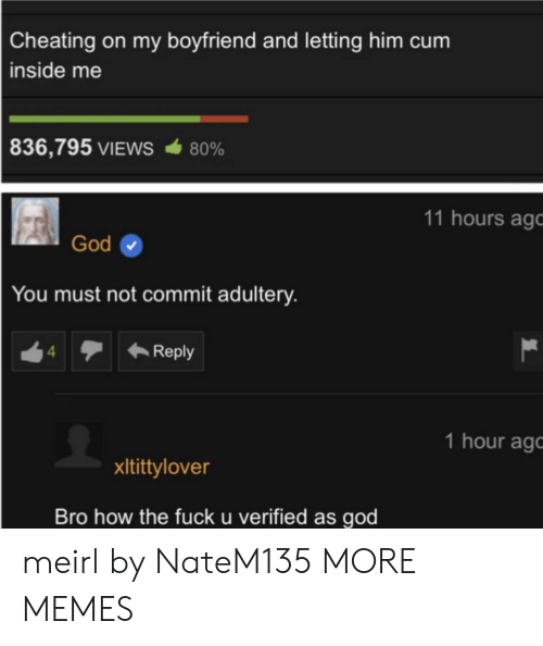 How The Fuck: Cheating on my boyfriend and letting him cum  inside me  836,795 VIEWS  80%  11 hours ago  God  You must not commit adultery.  Reply  4  1 hour ag  xItittylover  Bro how the fuck u verified as god meirl by NateM135 MORE MEMES