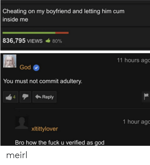How The Fuck: Cheating on my boyfriend and letting him cum  inside me  836,795 VIEWS  80%  11 hours ago  God  You must not commit adultery.  Reply  4  1 hour ag  xItittylover  Bro how the fuck u verified as god meirl
