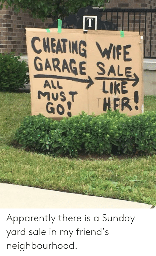 cheating wife: CHEATING WIFE  GARAGE, SALE  MUST Apparently there is a Sunday yard sale in my friend's neighbourhood.
