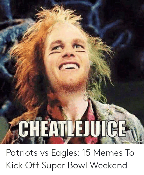 Pats Memes: CHEATLEJUICE Patriots vs Eagles: 15 Memes To Kick Off Super Bowl Weekend