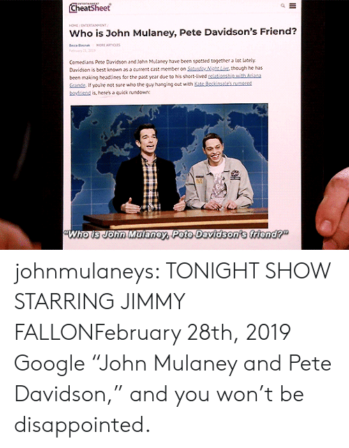 "hanging: Cheatsheet  HO NTERTAINMENT  Who is John Mulaney, Pete Davidson's Friend?  e a  MORE ARTICLAS  Felry 21, 01  Comedians Pete Davidson and John Mulaney have been spotted together a lot lately  Davidson is best known as a current cast member on Saturdy NgLix, though he has  been making headtines for the past year due to his short-lived telationship with Atiana  Sande If youre not sure who the guy hanging out with Kate Beckinsale's.rumored  boyfriend is, here's a quick rundown:  Who is John Malaney, Pete Davidson's friend?"" johnmulaneys: TONIGHT SHOW STARRING JIMMY FALLONFebruary 28th, 2019 Google ""John Mulaney and Pete Davidson,"" and you won't be disappointed."