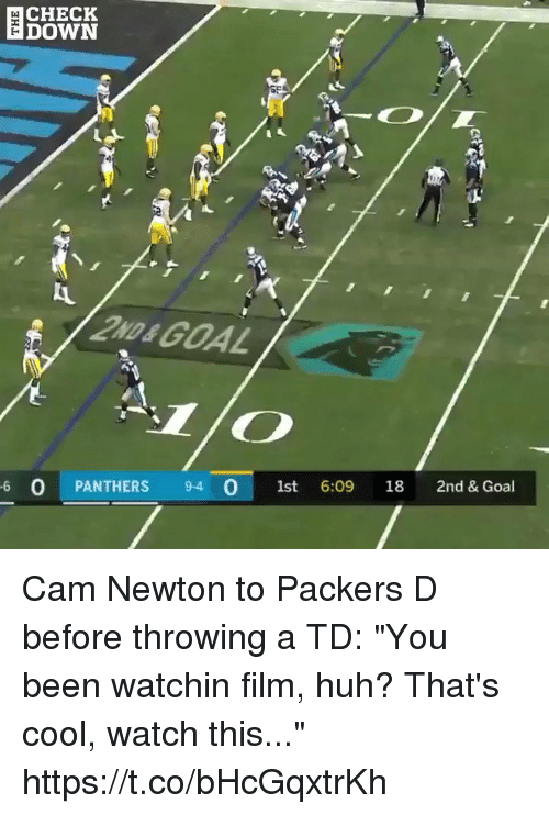"Cam Newton, Huh, and Nfl: CHECK  DOWN  2ND&GOAL  6 O PANTHERS 9-4 O 1st 6:09 18 2nd & Goal Cam Newton to Packers D before throwing a TD: ""You been watchin film, huh? That's cool, watch this...""  https://t.co/bHcGqxtrKh"