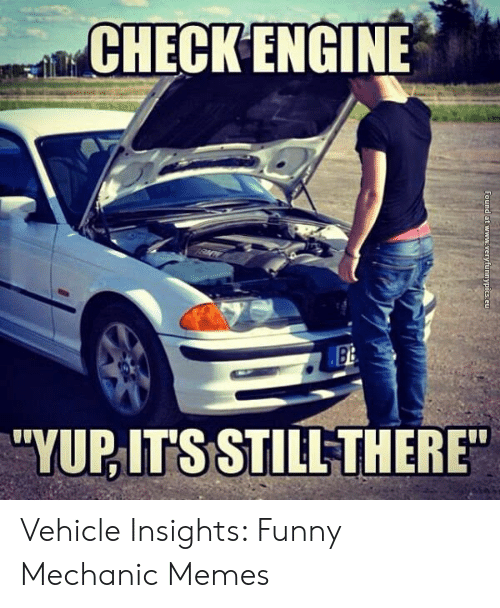 "Funny Mechanic: CHECK ENGINE  Bi  ""YUPITS STILLTHERE Vehicle Insights: Funny Mechanic Memes"
