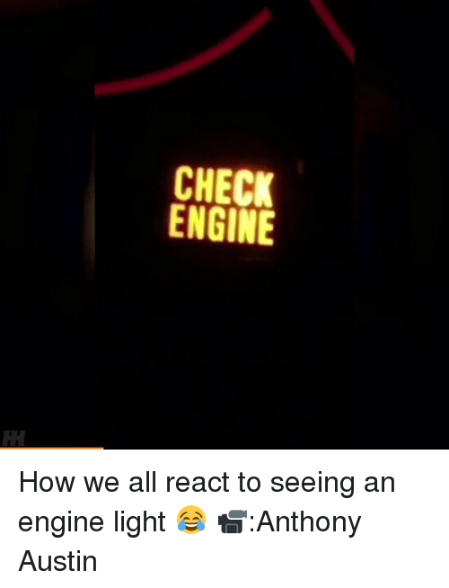 egs: CHECK  ENGINE  CK INE  EG  HN  CE How we all react to seeing an engine light 😂 📹:Anthony Austin