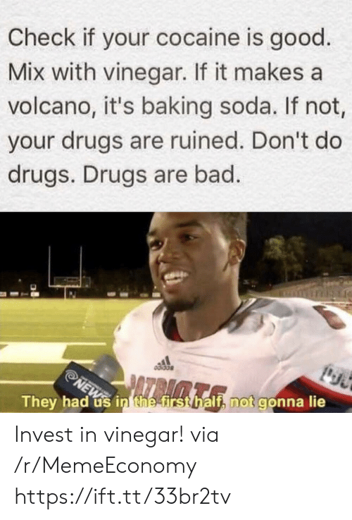 thee: Check if your cocaine is good  Mix with vinegar. If it makes a  volcano, it's baking soda. If not,  your drugs are ruined. Don't do  drugs. Drugs are bad.  NEW in thee first half, not gonna lie  They had Invest in vinegar! via /r/MemeEconomy https://ift.tt/33br2tv