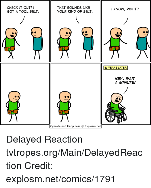 Cyanid And Happiness: CHECK IT OUT!  GOT A TOOL BELT.  THAT SOUNDS LIKE  I KNOW, RIGHT?  YOUR KIND OF BELT  53 YEARS LATER  HEY, WAIT  A MINUTE!  Cyanide and Happiness Explosm.net Delayed Reaction tvtropes.org/Main/DelayedReaction Credit: explosm.net/comics/1791