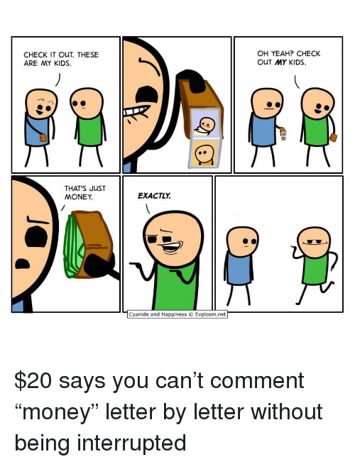 "Memes, Money, and Yeah: CHECK IT OUT. THESE  ARE MY KIDS  OH YEAH? CHECK  OUT MY KIDS  THAT S JUST  MONEY.  EXACTLY  ﹁Cyanide and Happiness © Explosm.net $20 says you can't comment ""money"" letter by letter without being interrupted"