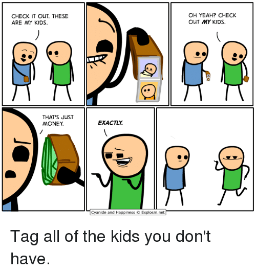 Dank, Money, and Yeah: CHECK IT OUT. THESE  ARE MY KIDS.  OH YEAH? CHECK  OUT MY KIDS.  THAT'S JuST  MONEY  EXACTLY  Cyanide and Happiness  Explosm.net Tag all of the kids you don't have.