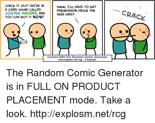 product placement: CHECK IT OUT! WERE IN  HMM, I'LL HAVE TO GET  A CARD GAME CALLED  PERMISSION FROM THE  JOKING HAZARD AND  WIFE FIRST.  YOU CAN BUY IT NOW!  Created With The Random Comic Generator  www.explosum.net/rcg  O Explosm  CRACK The Random Comic Generator is in FULL ON PRODUCT PLACEMENT mode. Take a look. http://explosm.net/rcg