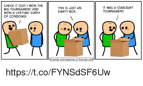 starcrafts: CHECK IT OUT! WON THE  BIG TOURNAMENT AND  WON A LIFETIME SUPPLY  OF CONDOMS!  THIS IS JUST AN  EMPTY BOX  IT WAS A STARCRAFT  TOURNAMENT  Cyanide and Happiness © Explosm.net https://t.co/FYNSdSF6Uw