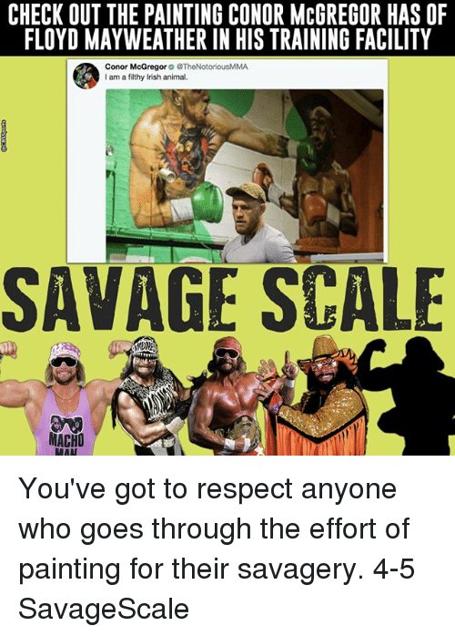 Conor McGregor, Floyd Mayweather, and Mayweather: CHECK OUT THE PAINTING CONOR MCGREGOR HAS OF  FLOYD MAYWEATHER IN HIS TRAINING FACILITY  Conor McGregor  @TheNotoriousMMA  I am a filthy lish animal.  SAVAGE SCALE  MACHO You've got to respect anyone who goes through the effort of painting for their savagery. 4-5 SavageScale