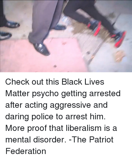 mental disorders: Check out this Black Lives Matter psycho getting arrested after acting aggressive and daring police to arrest him. More proof that liberalism is a mental disorder. -The Patriot Federation