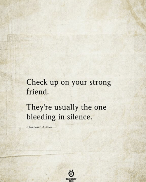 bleeding: Check up on your strong  friend  They're usually the one  bleeding in silence.  Unknown Author  RELATIONSHIP  RILES