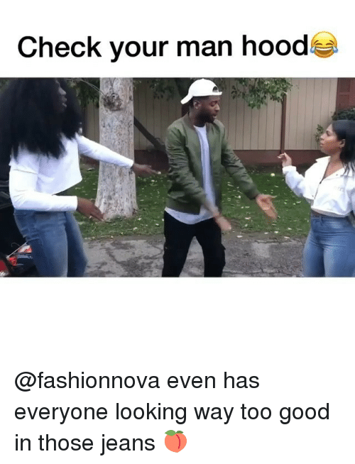 Memes, Good, and Hood: Check your man hood @fashionnova even has everyone looking way too good in those jeans 🍑