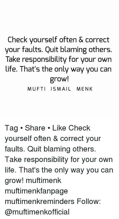 Check yourself: Check yourself often & correct  your faults. Quit blaming others.  Take responsibility for your own  life. That's the only way you can  grow!  MUFTI ISMAIL MENK Tag • Share • Like Check yourself often & correct your faults. Quit blaming others. Take responsibility for your own life. That's the only way you can grow! muftimenk muftimenkfanpage muftimenkreminders Follow: @muftimenkofficial