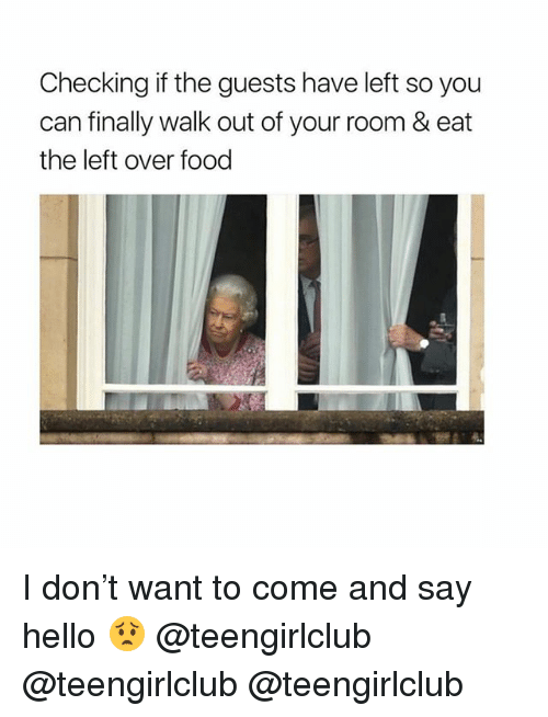 Food, Hello, and Girl: Checking if the guests have left so you  can finally walk out of your room & eat  the left over food I don't want to come and say hello 😟 @teengirlclub @teengirlclub @teengirlclub