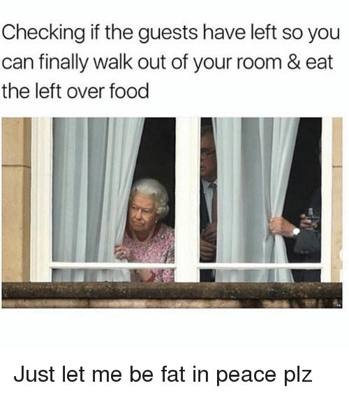 Food, Girl Memes, and Fat: Checking if the guests have left so you  can finally walk out of your room & eat  the left over food Just let me be fat in peace plz