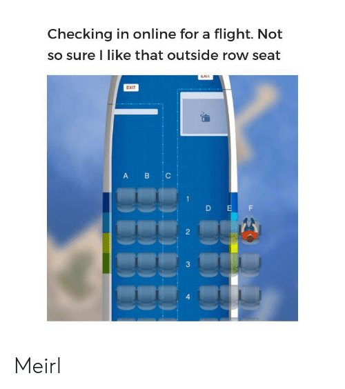 Exi: Checking in online for a flight. Not  so sure I like that outside row seat  EXI  EXIT  B C  A  D EF  2  3  4 Meirl