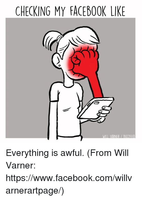 facebook like: CHECKING MY FACEBOOK LIKE Everything is awful. (From Will Varner: https://www.facebook.com/willvarnerartpage/)