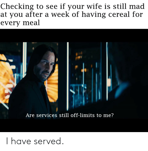 Still Mad At You: Checking to see if your wife is still mad  at you after a week of having cereal for  every meal  Are services still off-limits to me? I have served.