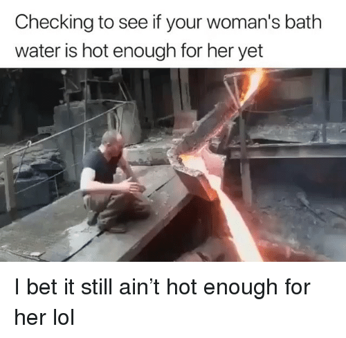 I Bet, Lol, and Water: Checking to see if your woman's bath  water is hot enough for her yet I bet it still ain't hot enough for her lol