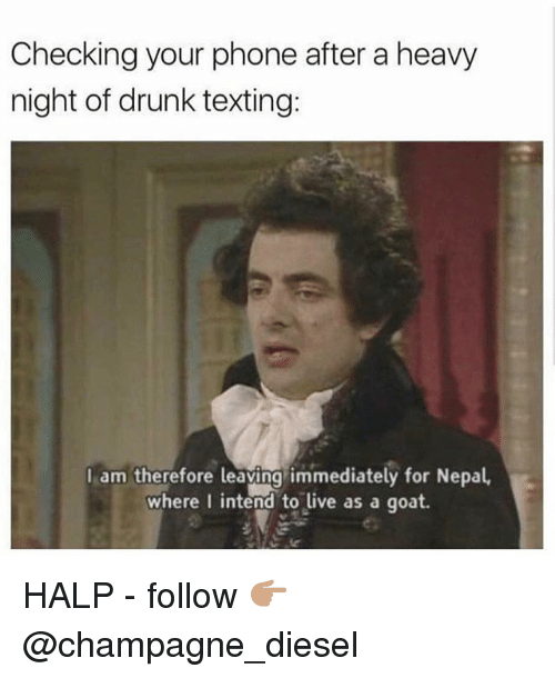 Drunk, Memes, and Phone: Checking your phone after a heavy  night of drunk texting:  I am therefore leaving immediately for Nepal,  where I intend to live as a goat. HALP - follow 👉🏽 @champagne_diesel
