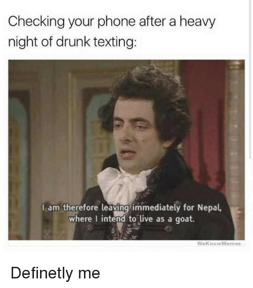 Nepal: Checking your phone after a heavy  night of drunk texting:  I am therefore leaying immediately for Nepal,  where I intend to live as a goat.  WeknowMemes Definetly me