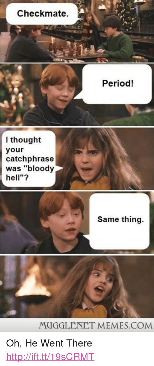 "period: Checkmate.  Period!  I thought  your  catchphrase  was ""bloody  hell""?  Same thing.  MUGGLENET MEMES.COM <p>Oh, He Went There <a href=""http://ift.tt/19sCRMT"">http://ift.tt/19sCRMT</a></p>"