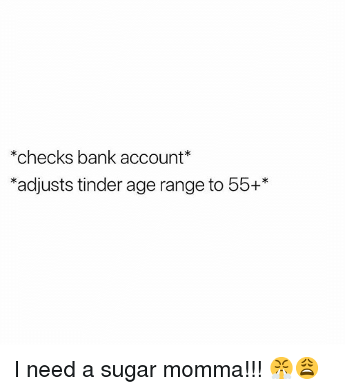 Memes, Tinder, and Bank: checks bank account  *adjusts tinder age range to 55+* I need a sugar momma!!! 😤😩