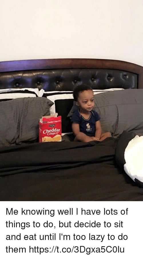 Funny, Lazy, and Lots: Cheddar Me knowing well I have lots of things to do, but decide to sit and eat until I'm too lazy to do them https://t.co/3Dgxa5C0lu