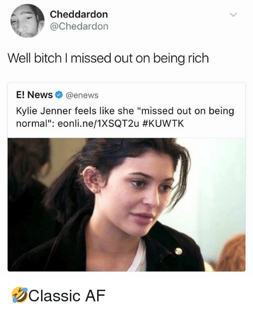 """Af, Being Rich, and Bitch: Cheddardon  @Chedardon  Well bitch I missed out on being rich  E! News@enews  Kylie Jenner feels like she """"missed out on being  normal"""": eonl..ne/TXSQT2u 🤣Classic AF"""