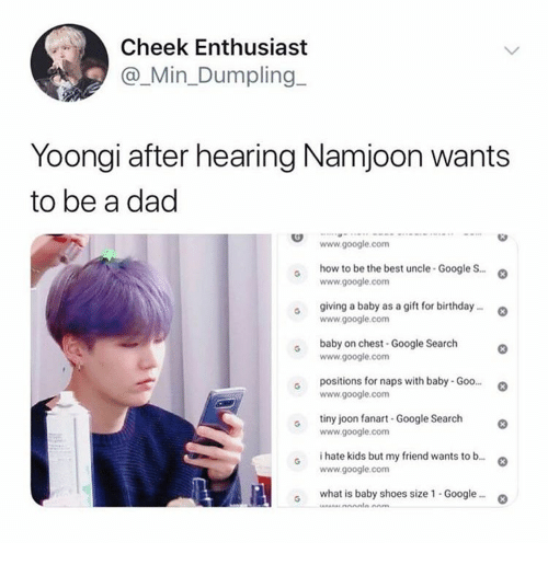 cheek: Cheek Enthusiast  @_Min_Dumpling  Yoongi after hearing Namjoon wants  to be a dad  www.google.com  how to be the best uncle-Google S..  www.google.com  giving a baby as a gift for birthday..  www.google.com  baby on chest-Google Search  www.google.com  positions for naps with baby- Goo...  www.google.com  tiny joon fanart -Google Search  www.google.com  i hate kids but my friend wants to b...  www.google.com  what is baby shoes size 1 - Google..  Anm