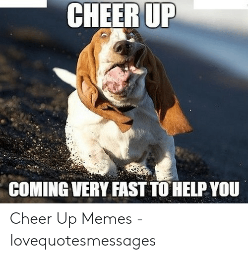 Lovequotesmessages: CHEER UP  COMING VERY FAST TO HELP YOU Cheer Up Memes - lovequotesmessages