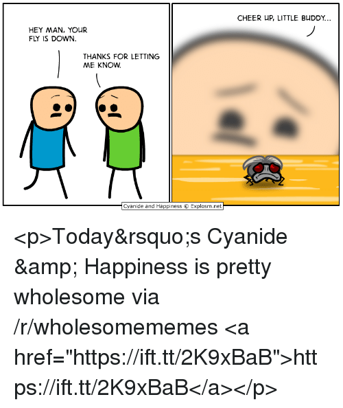 """Cyanide and Happiness, Today, and Wholesome: CHEER UP, LITTLE BUDDY...  HEY MAN, YOUR  FLY IS DOWN.  THANKS FOR LETTING  ME KNOW  Cyanide and Happiness © Explosm.net <p>Today's Cyanide & Happiness is pretty wholesome via /r/wholesomememes <a href=""""https://ift.tt/2K9xBaB"""">https://ift.tt/2K9xBaB</a></p>"""