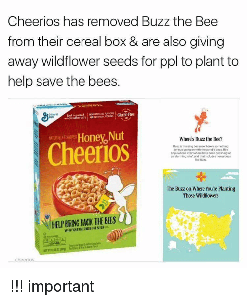 Honey Nut: Cheerios has removed Buzz the Bee  from their cereal box & are also giving  away wildflower seeds for ppl to plant to  help save the bees.  Gluten Free  Honey Nut  Where's Buzz the Bee?  Cheer OS  Buzz missing because there's something  serious going on with the world baes Bae  populations everywhere have been declining at  an alarming rate and that includes honeybees  The Buzz on Where You're Planting  Those Wildflowers  HELP BRING BACK THE BEES  cheerios !!! important